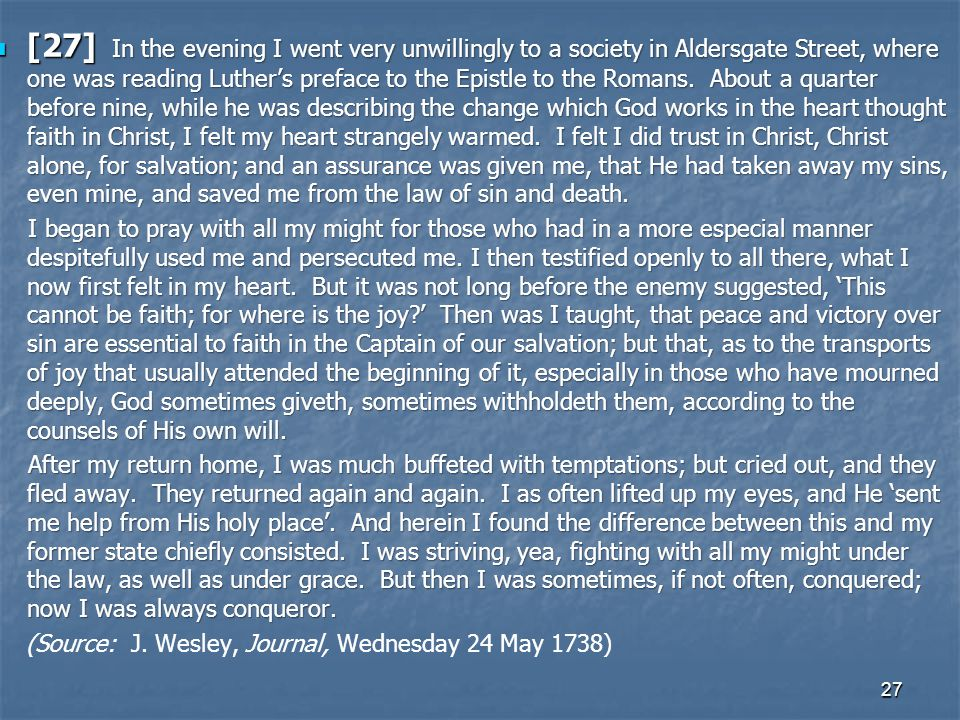 [27] In the evening I went very unwillingly to a society in Aldersgate Street, where one was reading Luther's preface to the Epistle to the Romans. About a quarter before nine, while he was describing the change which God works in the heart thought faith in Christ, I felt my heart strangely warmed. I felt I did trust in Christ, Christ alone, for salvation; and an assurance was given me, that He had taken away my sins, even mine, and saved me from the law of sin and death.